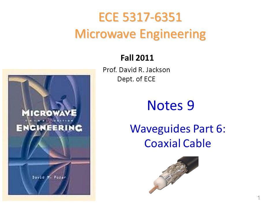 Prof. David R. Jackson Dept. of ECE Notes 9 ECE 5317-6351 Microwave Engineering Fall 2011 Waveguides Part 6: Coaxial Cable 1