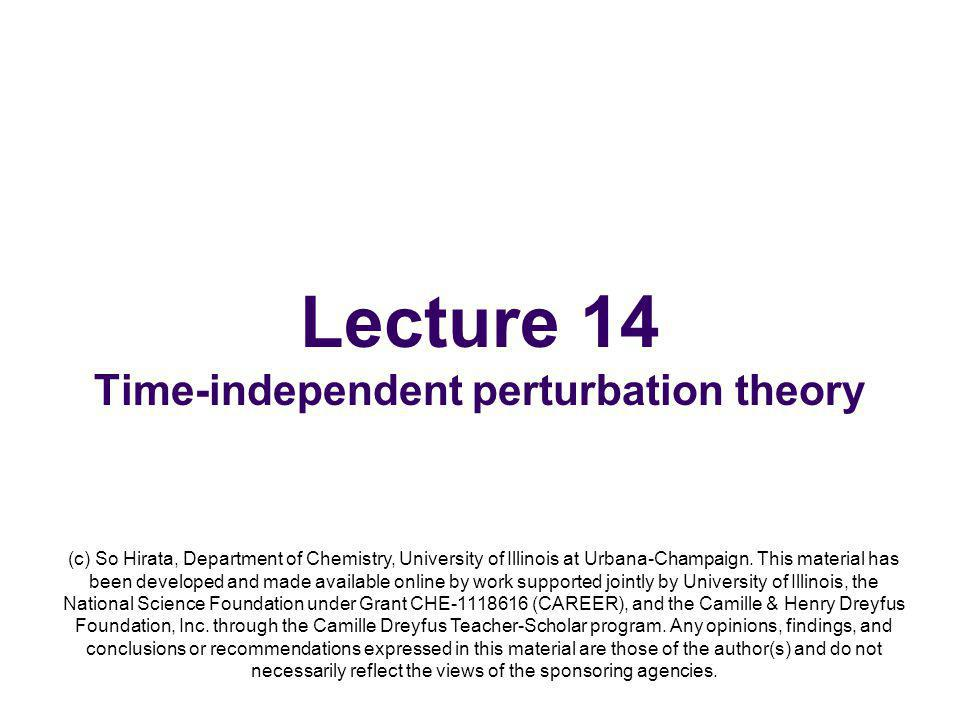 Lecture 14 Time-independent perturbation theory (c) So Hirata, Department of Chemistry, University of Illinois at Urbana-Champaign.