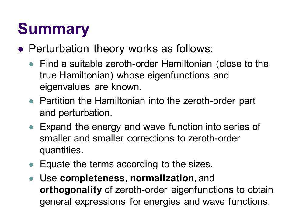 Summary Perturbation theory works as follows: Find a suitable zeroth-order Hamiltonian (close to the true Hamiltonian) whose eigenfunctions and eigenvalues are known.