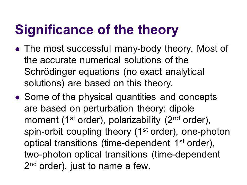 Significance of the theory The most successful many-body theory. Most of the accurate numerical solutions of the Schrödinger equations (no exact analy