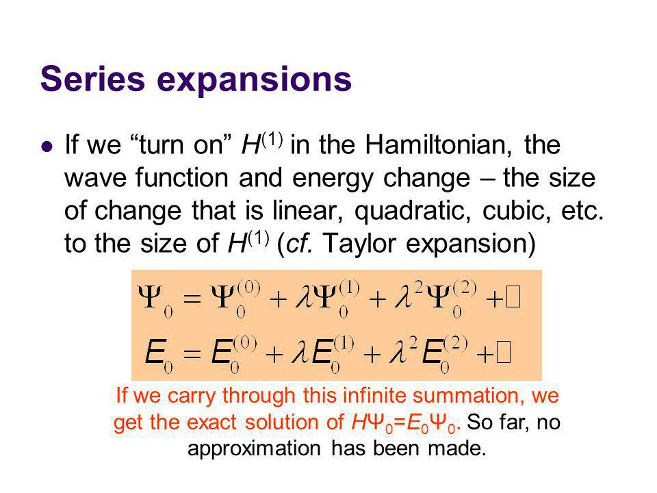 Series expansions If we turn on H (1) in the Hamiltonian, the wave function and energy change – the size of change that is linear, quadratic, cubic, etc.