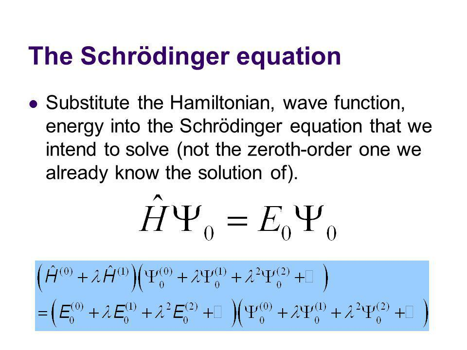 The Schrödinger equation Substitute the Hamiltonian, wave function, energy into the Schrödinger equation that we intend to solve (not the zeroth-order one we already know the solution of).