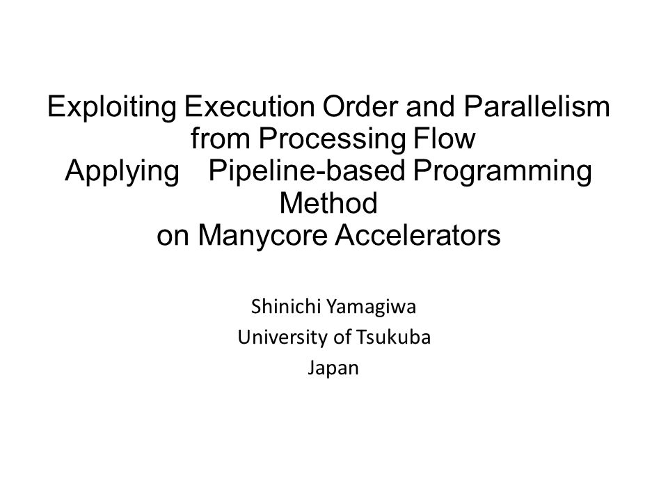 Exploiting Execution Order and Parallelism from Processing Flow Applying Pipeline-based Programming Method on Manycore Accelerators Shinichi Yamagiwa
