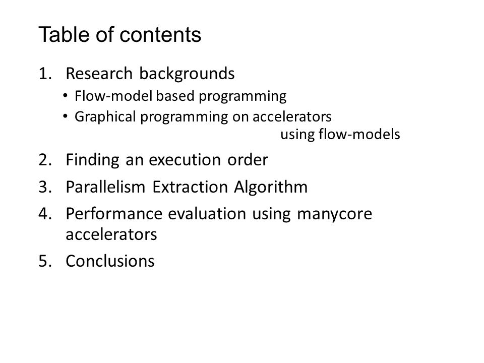 Table of contents 1.Research backgrounds Flow-model based programming Graphical programming on accelerators using flow-models 2.Finding an execution order 3.Parallelism Extraction Algorithm 4.Performance evaluation using manycore accelerators 5.Conclusions