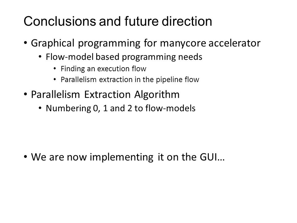 Conclusions and future direction Graphical programming for manycore accelerator Flow-model based programming needs Finding an execution flow Parallelism extraction in the pipeline flow Parallelism Extraction Algorithm Numbering 0, 1 and 2 to flow-models We are now implementing it on the GUI…