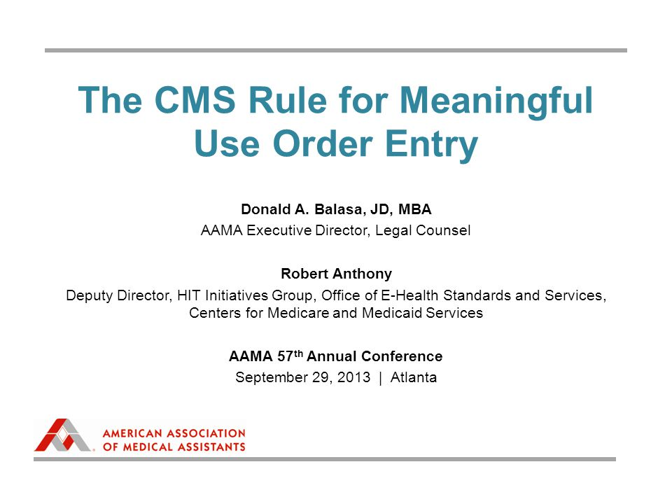The CMS Rule for Meaningful Use Order Entry Donald A. Balasa, JD, MBA AAMA Executive Director, Legal Counsel Robert Anthony Deputy Director, HIT Initi