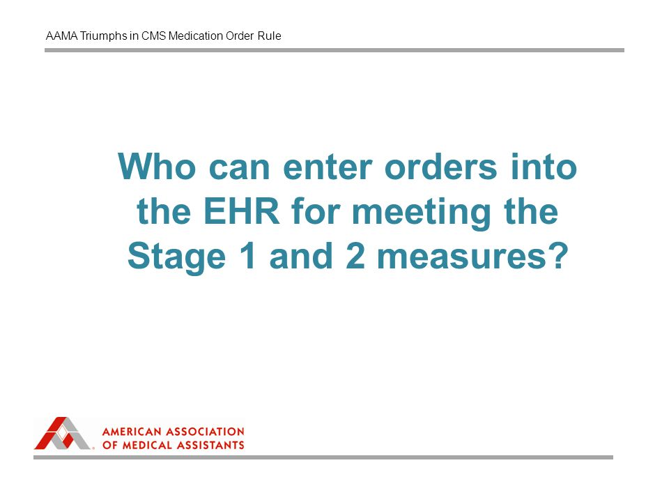 Who can enter orders into the EHR for meeting the Stage 1 and 2 measures? AAMA Triumphs in CMS Medication Order Rule