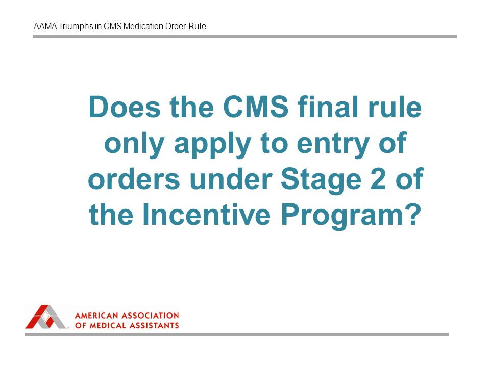 Does the CMS final rule only apply to entry of orders under Stage 2 of the Incentive Program? AAMA Triumphs in CMS Medication Order Rule