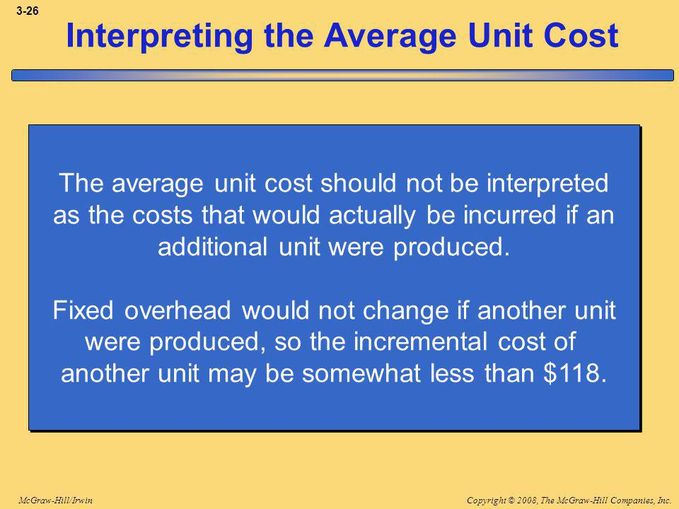 Copyright © 2008, The McGraw-Hill Companies, Inc.McGraw-Hill/Irwin 3-26 Interpreting the Average Unit Cost The average unit cost should not be interpreted as the costs that would actually be incurred if an additional unit were produced.