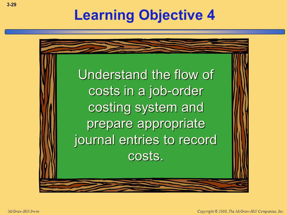Copyright © 2008, The McGraw-Hill Companies, Inc.McGraw-Hill/Irwin 3-29 Learning Objective 4 Understand the flow of costs in a job-order costing system and prepare appropriate journal entries to record costs.