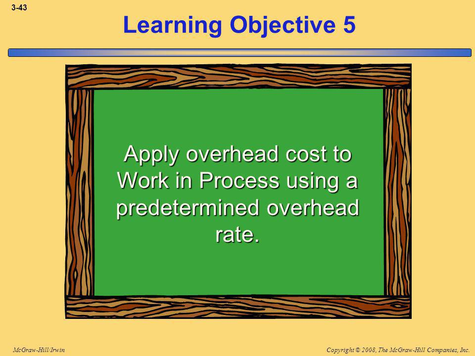Copyright © 2008, The McGraw-Hill Companies, Inc.McGraw-Hill/Irwin 3-43 Learning Objective 5 Apply overhead cost to Work in Process using a predetermined overhead rate.
