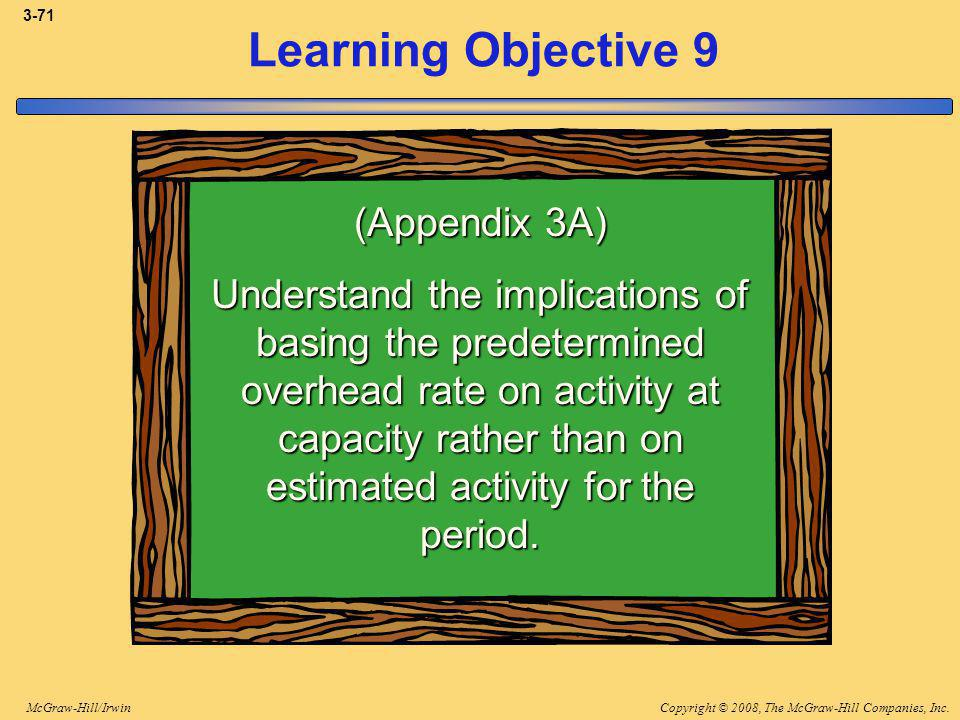 Copyright © 2008, The McGraw-Hill Companies, Inc.McGraw-Hill/Irwin 3-71 Learning Objective 9 (Appendix 3A) Understand the implications of basing the predetermined overhead rate on activity at capacity rather than on estimated activity for the period.