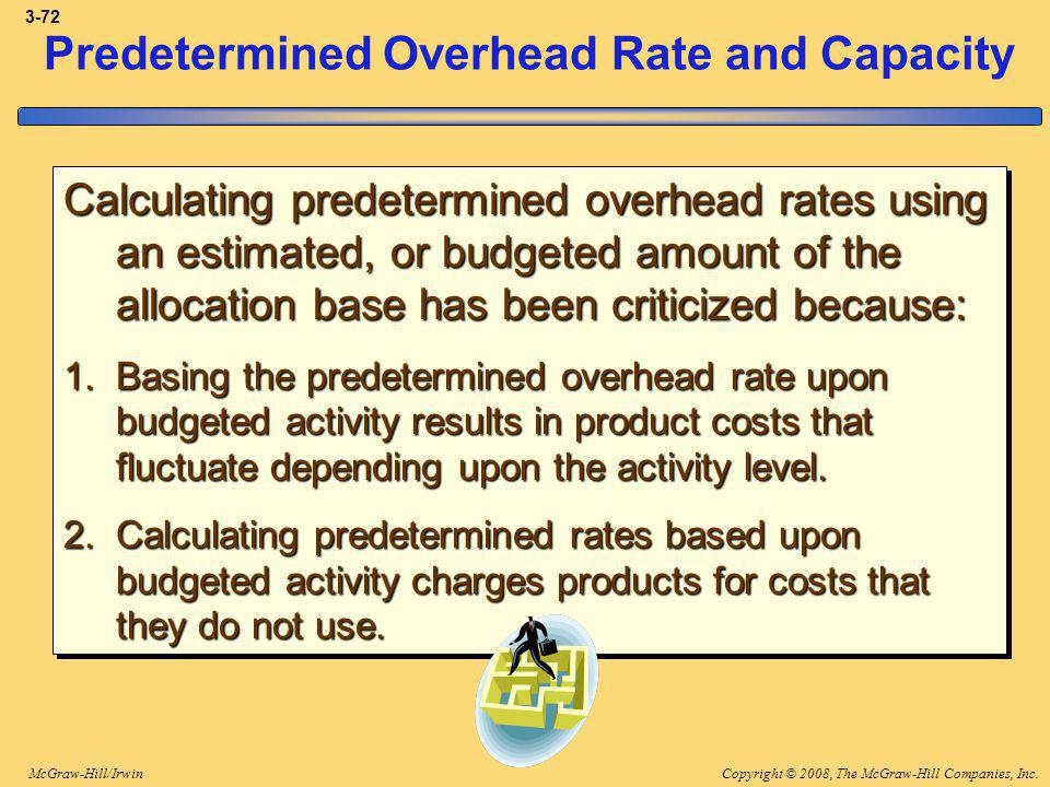 Copyright © 2008, The McGraw-Hill Companies, Inc.McGraw-Hill/Irwin 3-72 Predetermined Overhead Rate and Capacity Calculating predetermined overhead rates using an estimated, or budgeted amount of the allocation base has been criticized because: 1.Basing the predetermined overhead rate upon budgeted activity results in product costs that fluctuate depending upon the activity level.