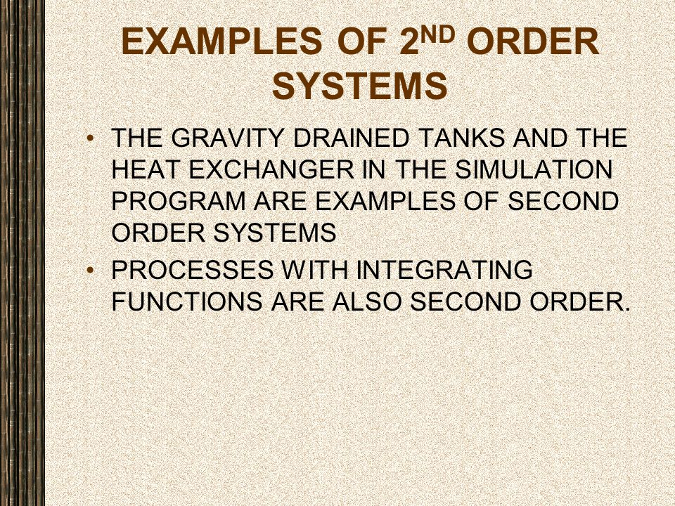 EXAMPLES OF 2 ND ORDER SYSTEMS THE GRAVITY DRAINED TANKS AND THE HEAT EXCHANGER IN THE SIMULATION PROGRAM ARE EXAMPLES OF SECOND ORDER SYSTEMS PROCESS