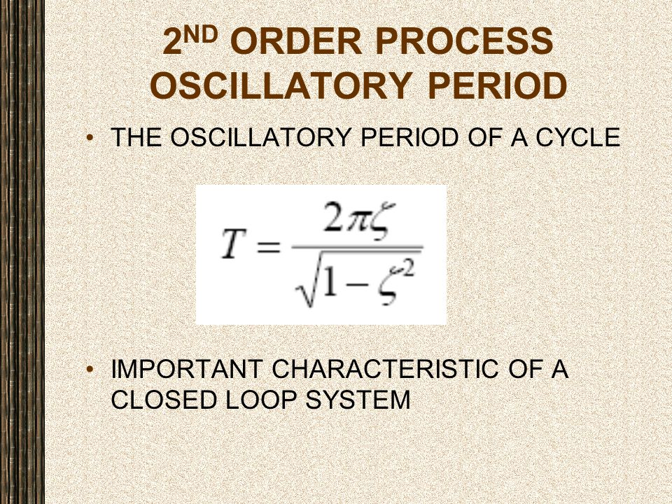 2 ND ORDER PROCESS OSCILLATORY PERIOD THE OSCILLATORY PERIOD OF A CYCLE IMPORTANT CHARACTERISTIC OF A CLOSED LOOP SYSTEM