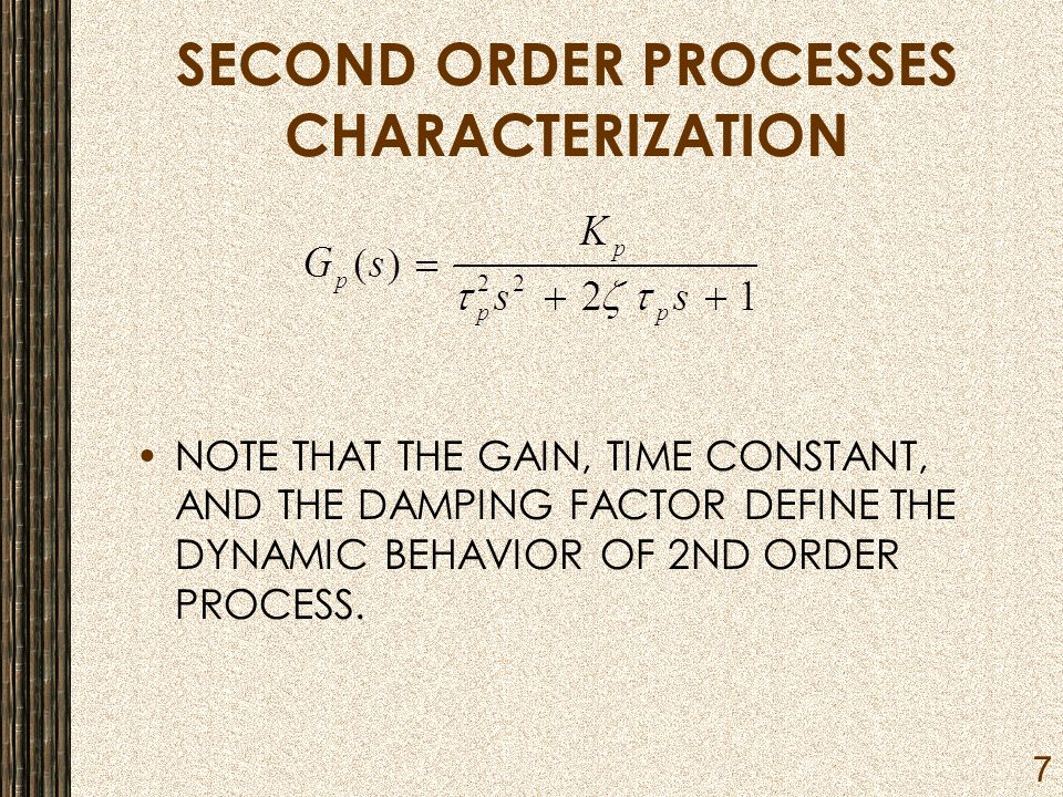 7 SECOND ORDER PROCESSES CHARACTERIZATION NOTE THAT THE GAIN, TIME CONSTANT, AND THE DAMPING FACTOR DEFINE THE DYNAMIC BEHAVIOR OF 2ND ORDER PROCESS.
