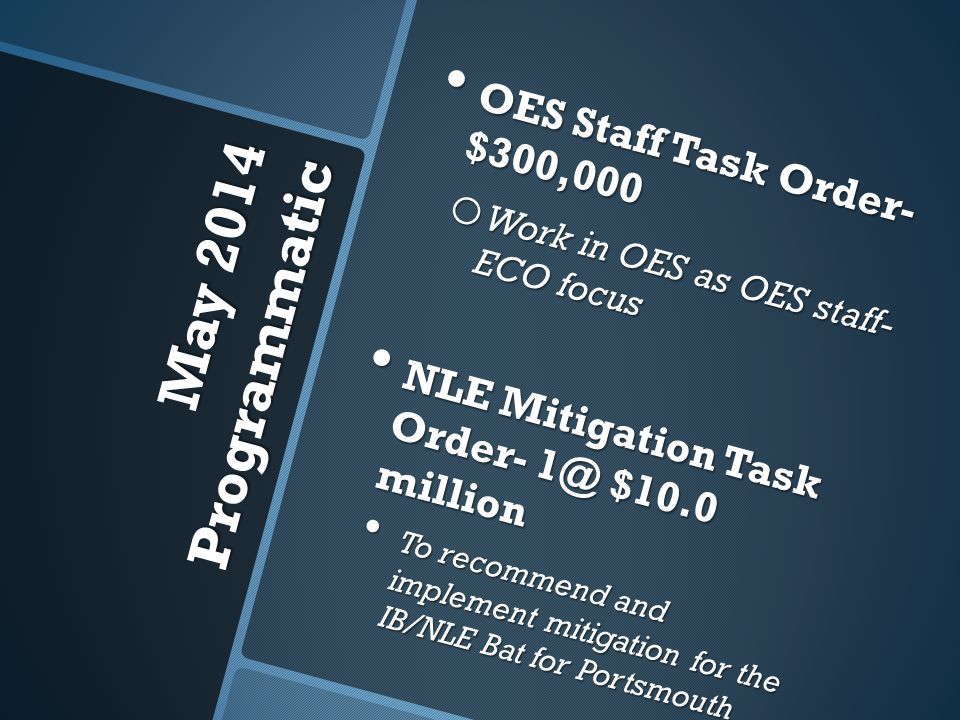 May 2014 Programmatic OES Staff Task Order- $300,000 OES Staff Task Order- $300,000 o Work in OES as OES staff- ECO focus NLE Mitigation Task Order- 1@ $10.0 million NLE Mitigation Task Order- 1@ $10.0 million To recommend and implement mitigation for the IB/NLE Bat for Portsmouth To recommend and implement mitigation for the IB/NLE Bat for Portsmouth