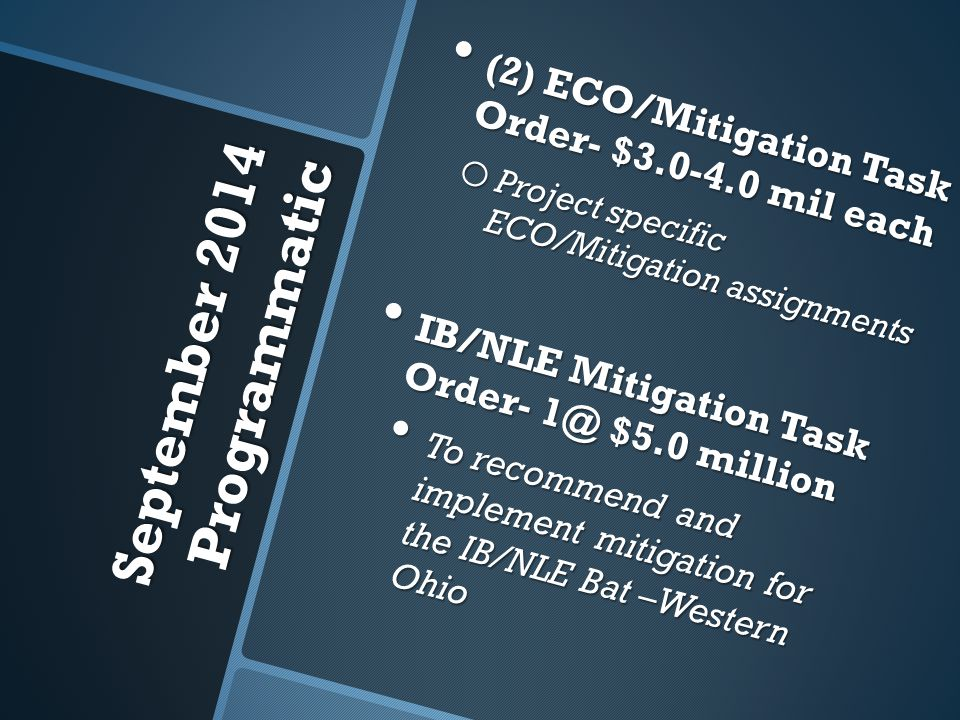 September 2014 Programmatic (2) ECO/Mitigation Task Order- $3.0-4.0 mil each (2) ECO/Mitigation Task Order- $3.0-4.0 mil each o Project specific ECO/Mitigation assignments IB/NLE Mitigation Task Order- 1@ $5.0 million IB/NLE Mitigation Task Order- 1@ $5.0 million To recommend and implement mitigation for the IB/NLE Bat –Western Ohio To recommend and implement mitigation for the IB/NLE Bat –Western Ohio
