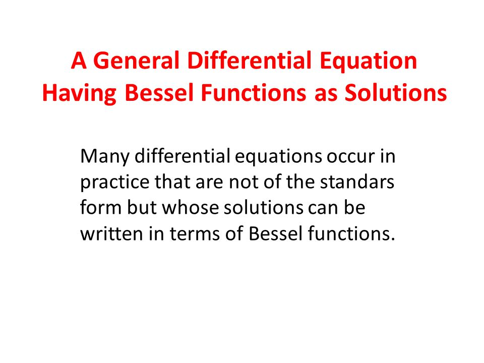 Many differential equations occur in practice that are not of the standars form but whose solutions can be written in terms of Bessel functions. A Gen