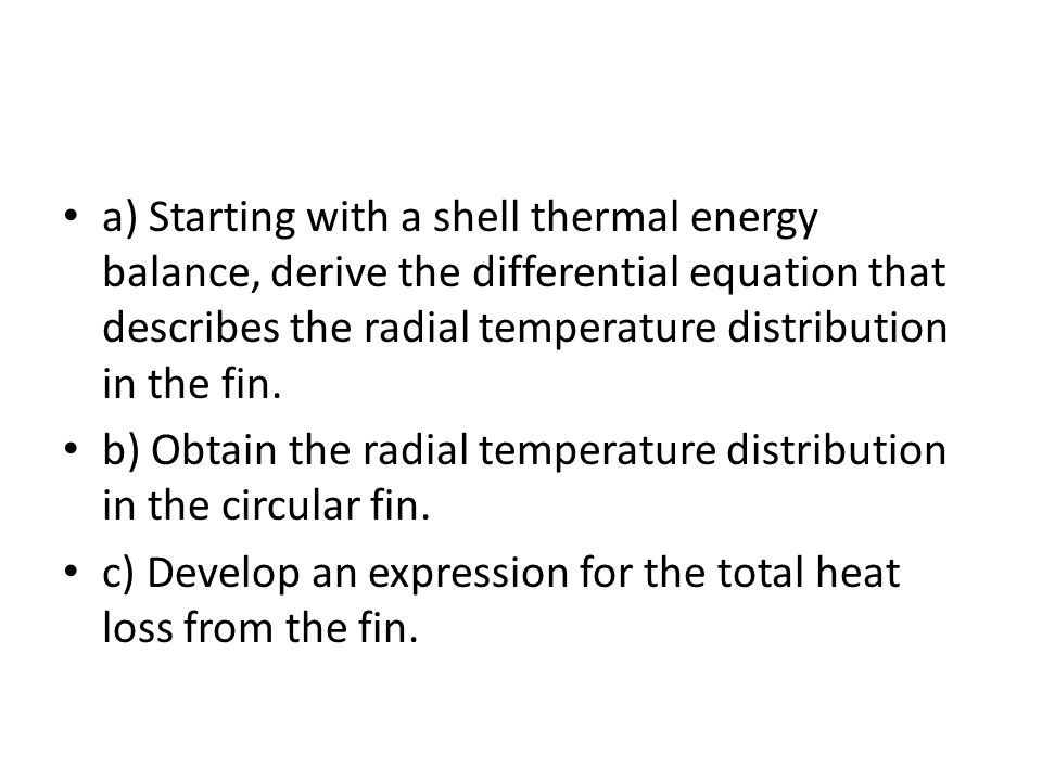 a) Starting with a shell thermal energy balance, derive the differential equation that describes the radial temperature distribution in the fin. b) Ob
