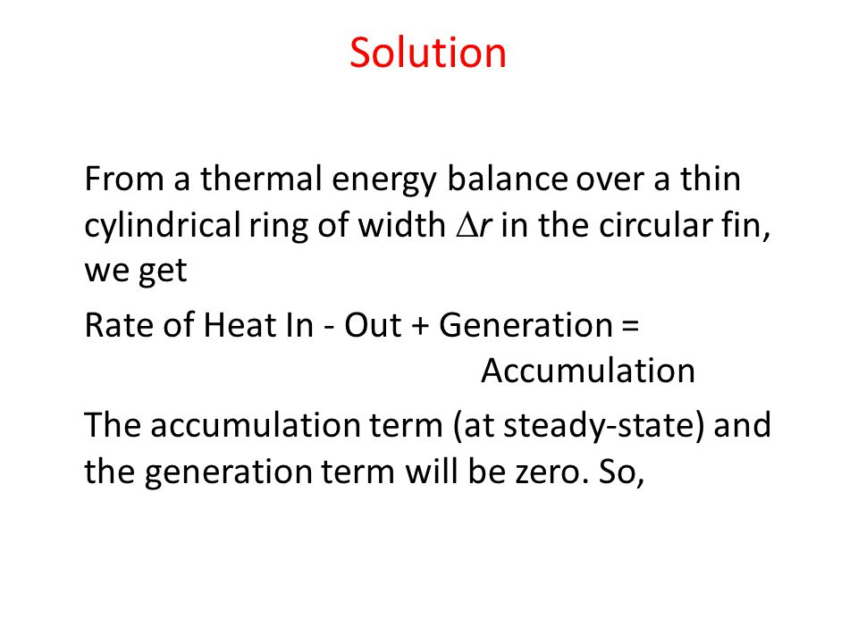 Solution From a thermal energy balance over a thin cylindrical ring of width r in the circular fin, we get Rate of Heat In - Out + Generation = Accumu