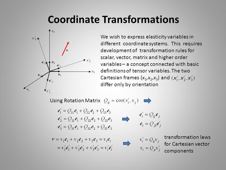 Coordinate Transformations v e 1 e 3 e 2 e3e3 e2e2 e1e1 x3x3 x1x1 x2x2 x 1 x 2 x 3 We wish to express elasticity variables in different coordinate sys