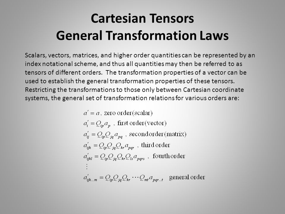 Cartesian Tensors General Transformation Laws Scalars, vectors, matrices, and higher order quantities can be represented by an index notational scheme