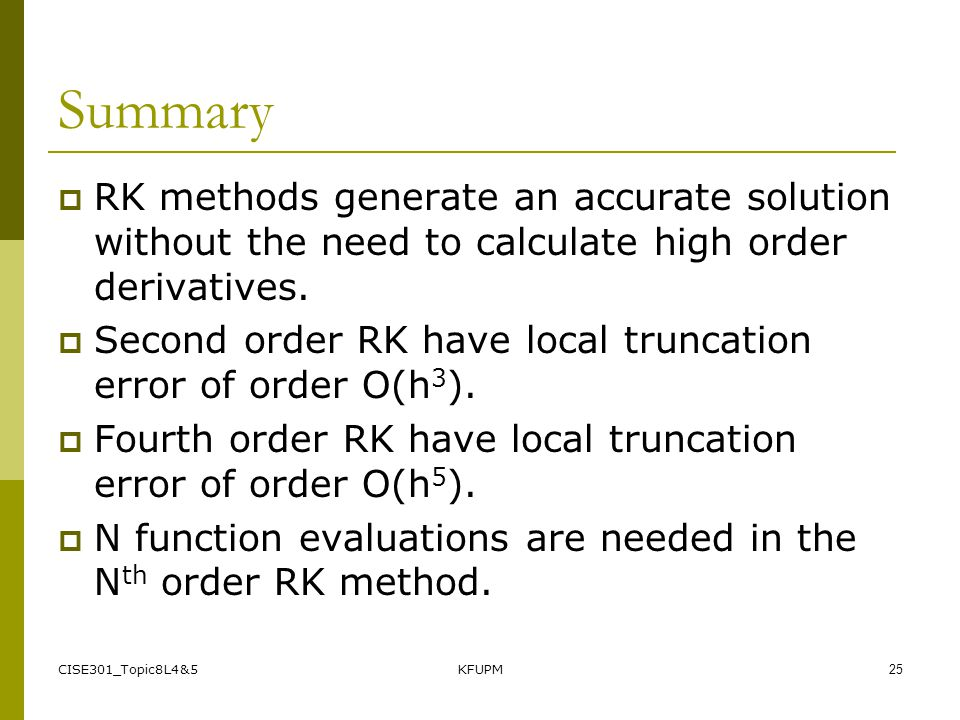 CISE301_Topic8L4&5KFUPM25 Summary RK methods generate an accurate solution without the need to calculate high order derivatives. Second order RK have