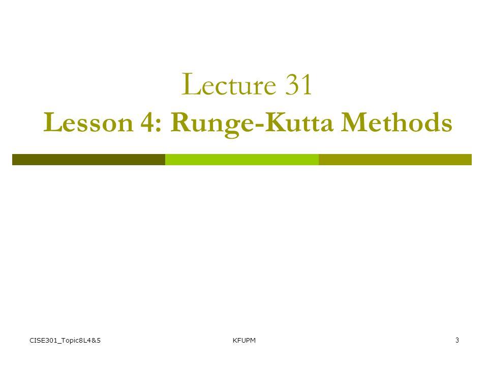 CISE301_Topic8L4&5KFUPM3 L ecture 31 Lesson 4: Runge-Kutta Methods