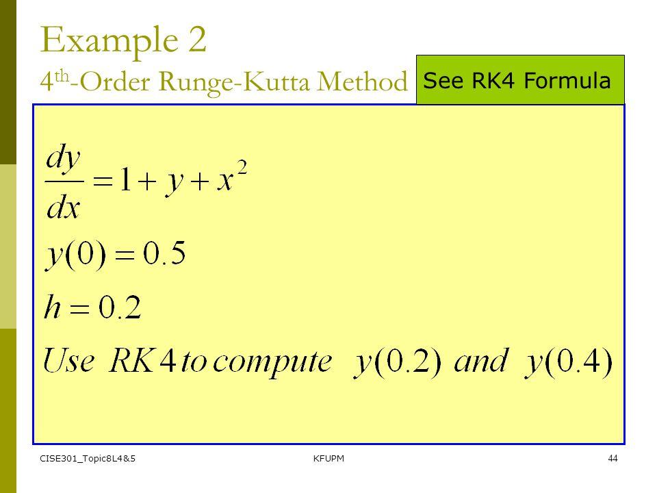 CISE301_Topic8L4&5KFUPM44 Example 2 4 th -Order Runge-Kutta Method See RK4 Formula