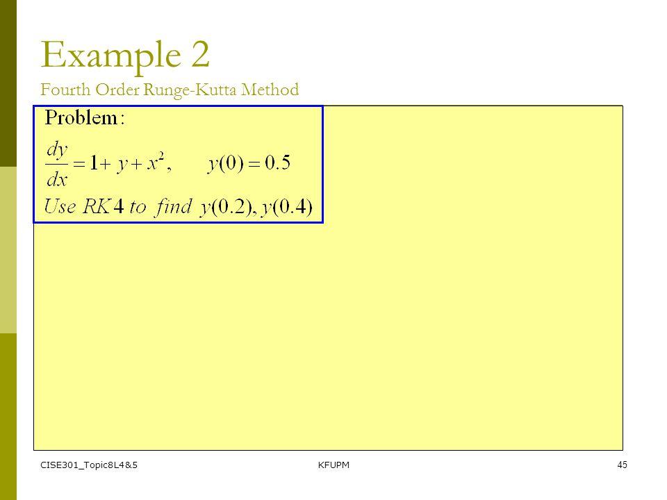 CISE301_Topic8L4&5KFUPM45 Example 2 Fourth Order Runge-Kutta Method