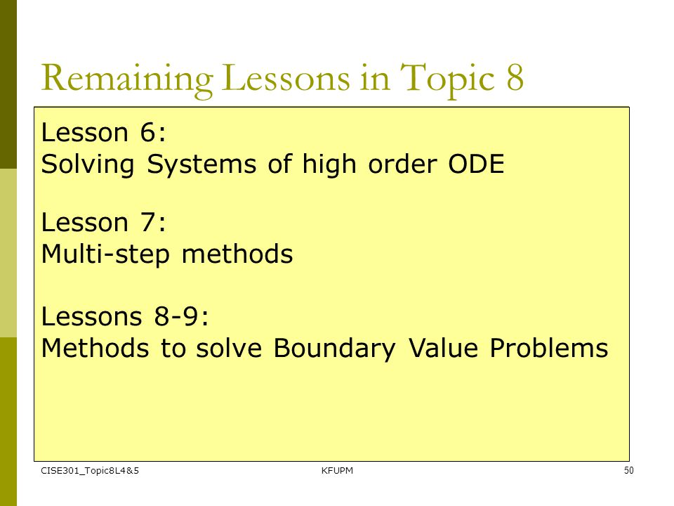 CISE301_Topic8L4&5KFUPM50 Remaining Lessons in Topic 8 Lesson 6: Solving Systems of high order ODE Lesson 7: Multi-step methods Lessons 8-9: Methods t