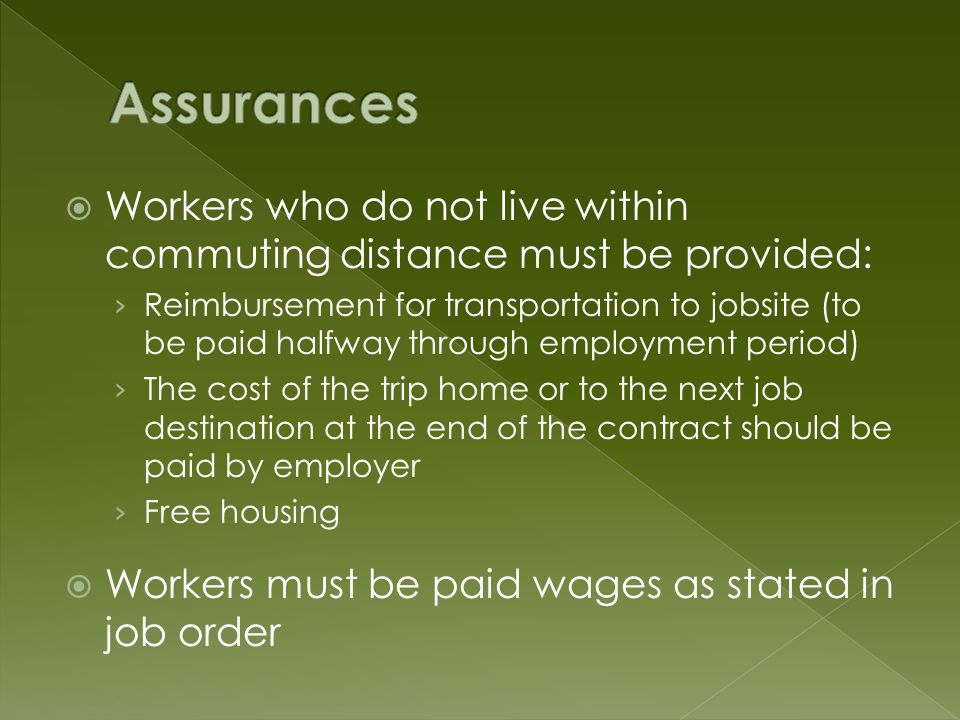 Workers who do not live within commuting distance must be provided: Reimbursement for transportation to jobsite (to be paid halfway through employment period) The cost of the trip home or to the next job destination at the end of the contract should be paid by employer Free housing Workers must be paid wages as stated in job order