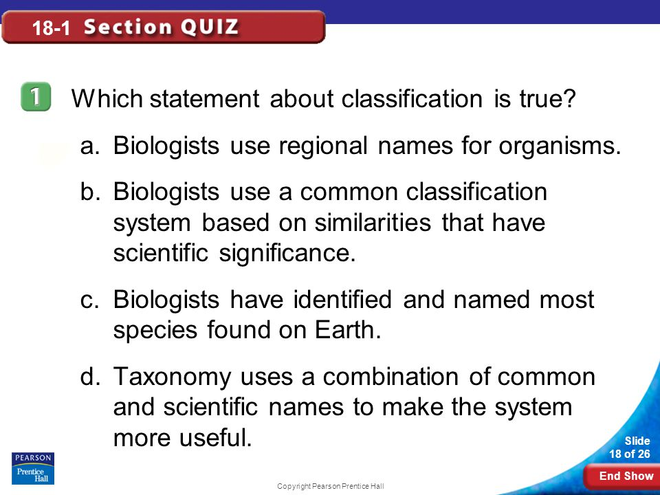 End Show Slide 18 of 26 Copyright Pearson Prentice Hall 18-1 Which statement about classification is true? a.Biologists use regional names for organis