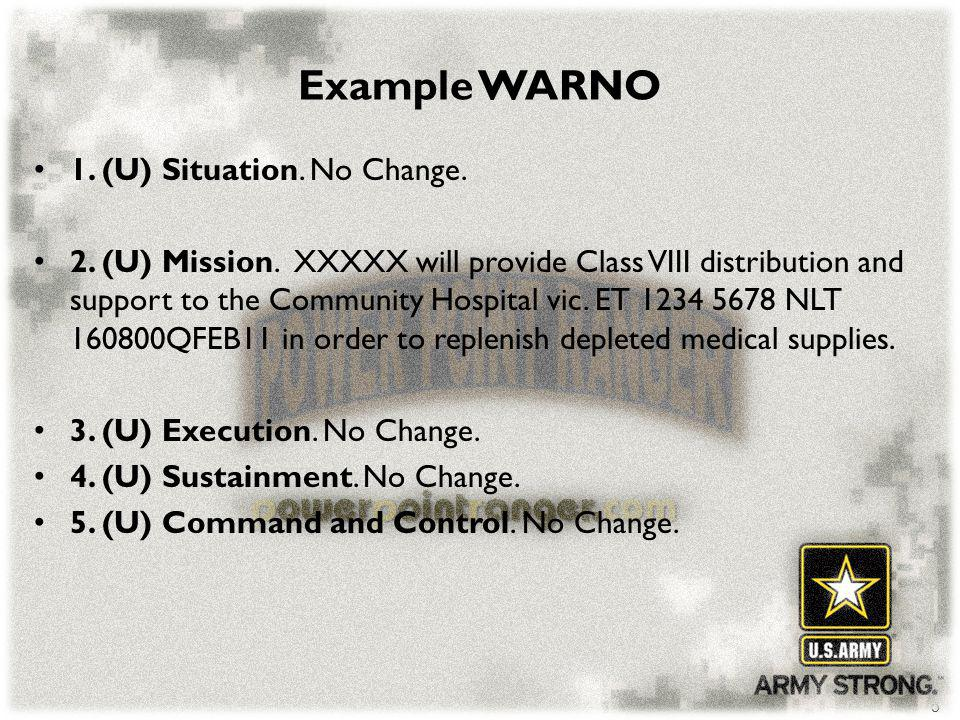 5 Example WARNO 1. (U) Situation. No Change. 2. (U) Mission. XXXXX will provide Class VIII distribution and support to the Community Hospital vic. ET