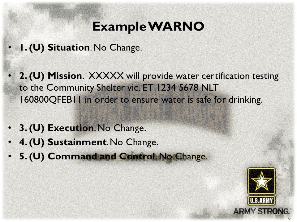 6 Example WARNO 1. (U) Situation. No Change. 2. (U) Mission. XXXXX will provide water certification testing to the Community Shelter vic. ET 1234 5678