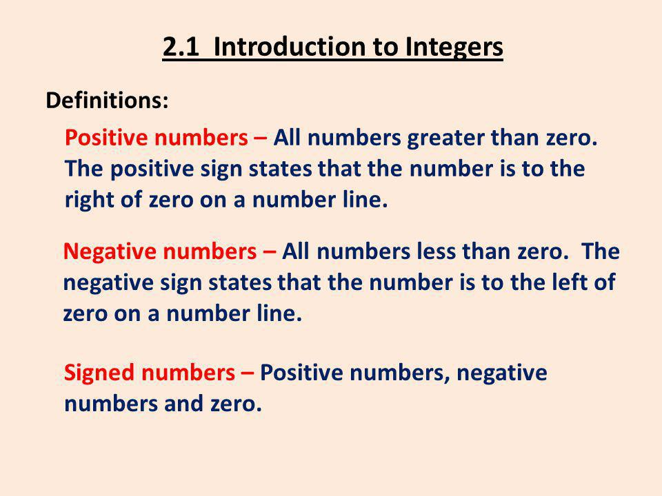 2.1 Introduction to Integers Definitions: Positive numbers – All numbers greater than zero. The positive sign states that the number is to the right o