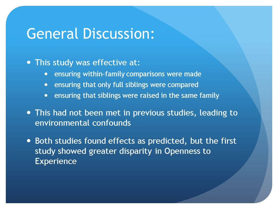 General Discussion: This study was effective at: ensuring within-family comparisons were made ensuring that only full siblings were compared ensuring