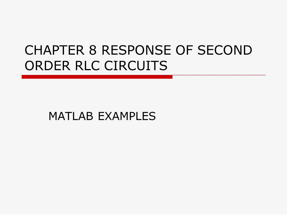 CHAPTER 8 RESPONSE OF SECOND ORDER RLC CIRCUITS MATLAB EXAMPLES