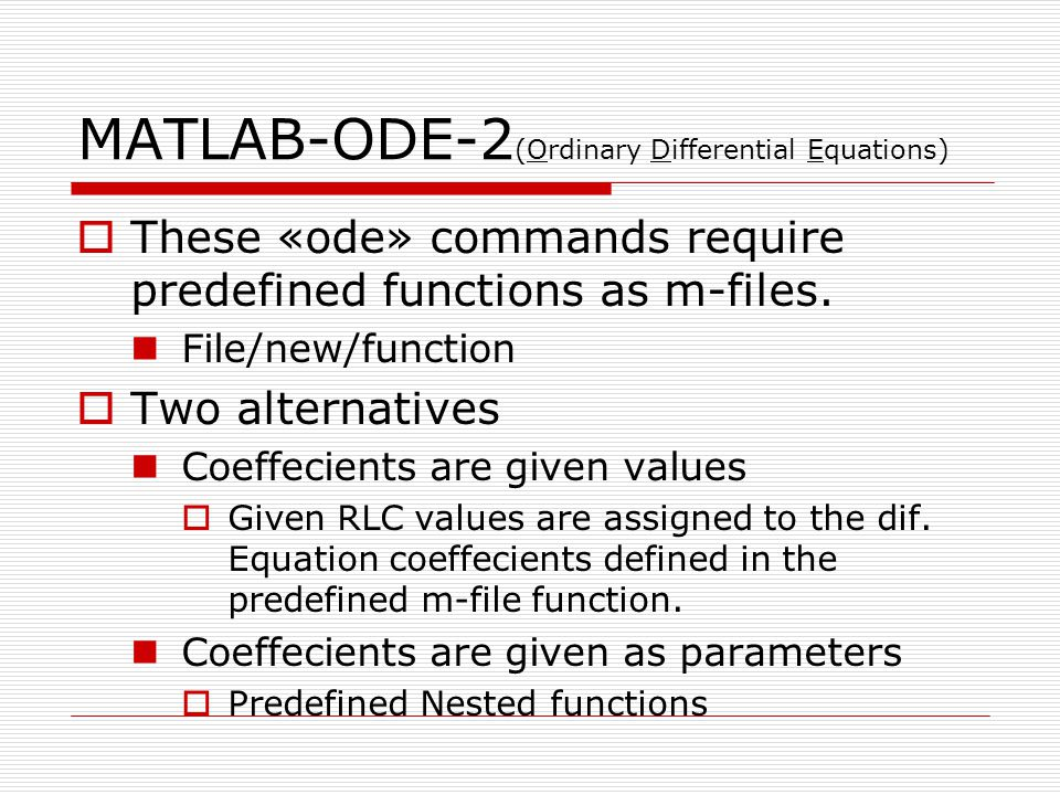 MATLAB-ODE-2 (Ordinary Differential Equations) These «ode» commands require predefined functions as m-files. File/new/function Two alternatives Coeffe