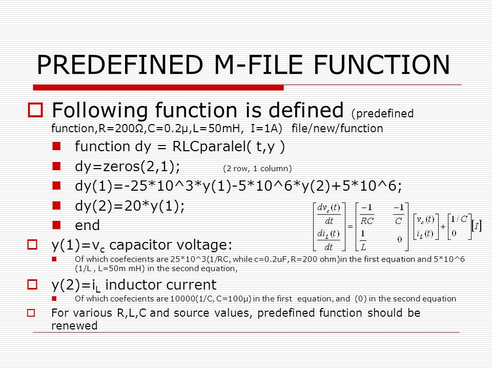 PREDEFINED M-FILE FUNCTION Following function is defined (predefined function,R=200,C=0.2µ,L=50mH, I=1A) file/new/function function dy = RLCparalel( t