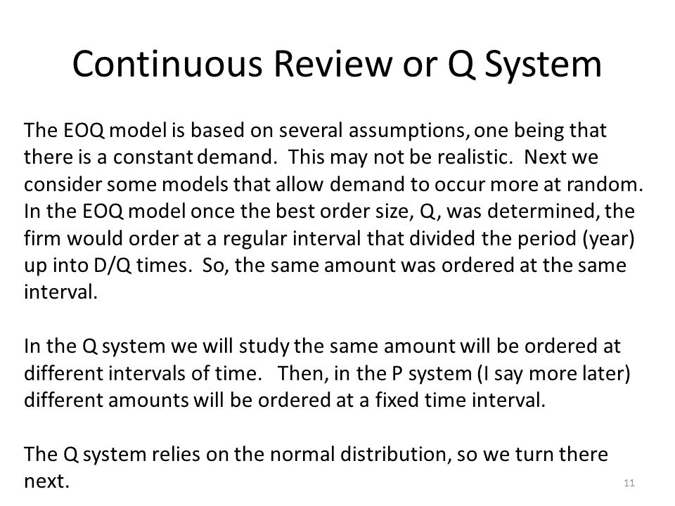 Continuous Review or Q System 11 The EOQ model is based on several assumptions, one being that there is a constant demand.