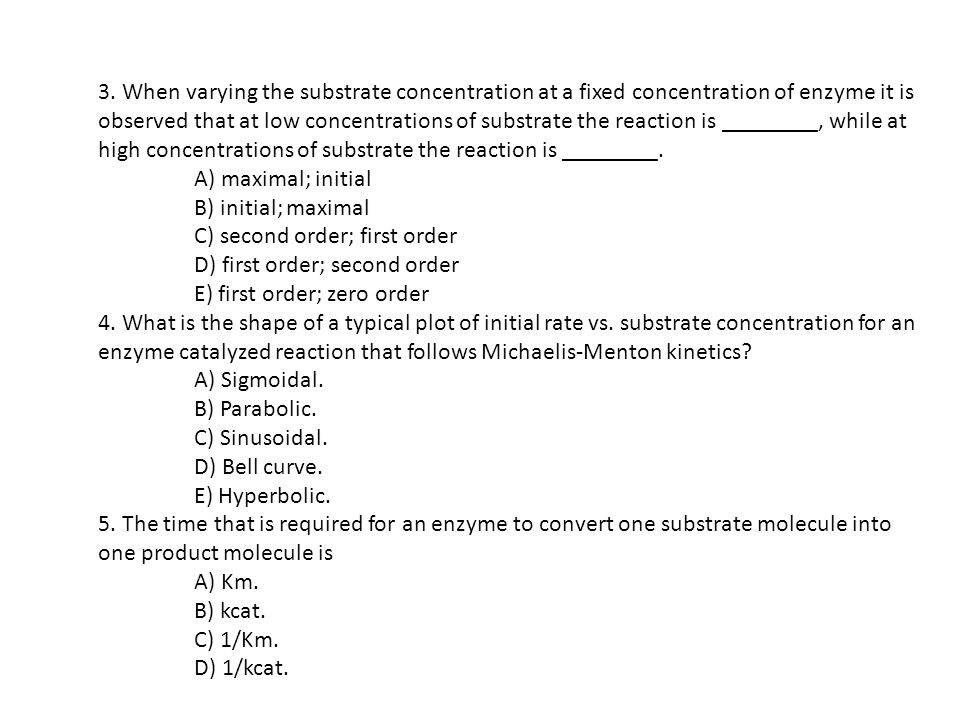 3. When varying the substrate concentration at a fixed concentration of enzyme it is observed that at low concentrations of substrate the reaction is