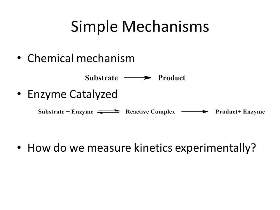 Simple Mechanisms Chemical mechanism Enzyme Catalyzed How do we measure kinetics experimentally?