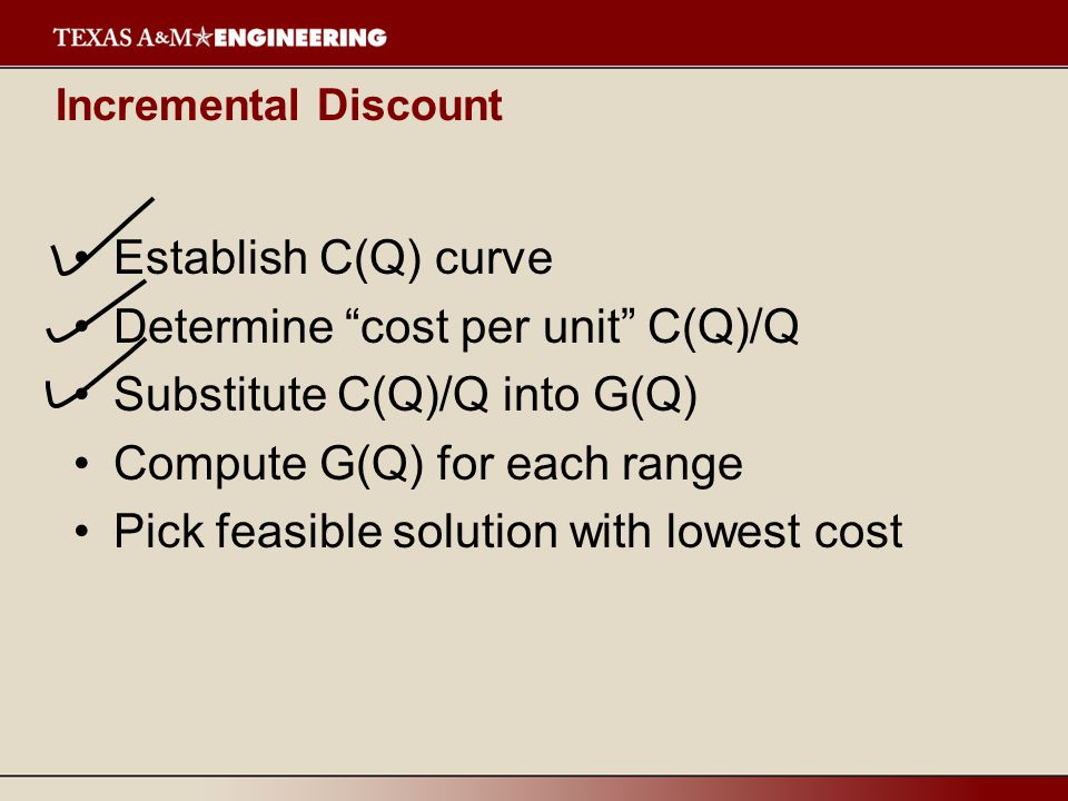 Incremental Discount Establish C(Q) curve Determine cost per unit C(Q)/Q Substitute C(Q)/Q into G(Q) Compute G(Q) for each range Pick feasible solution with lowest cost