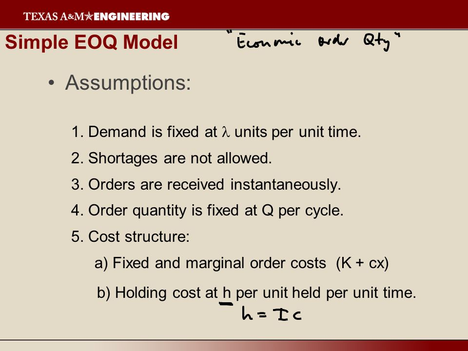 Simple EOQ Model Assumptions: 1. Demand is fixed at units per unit time.