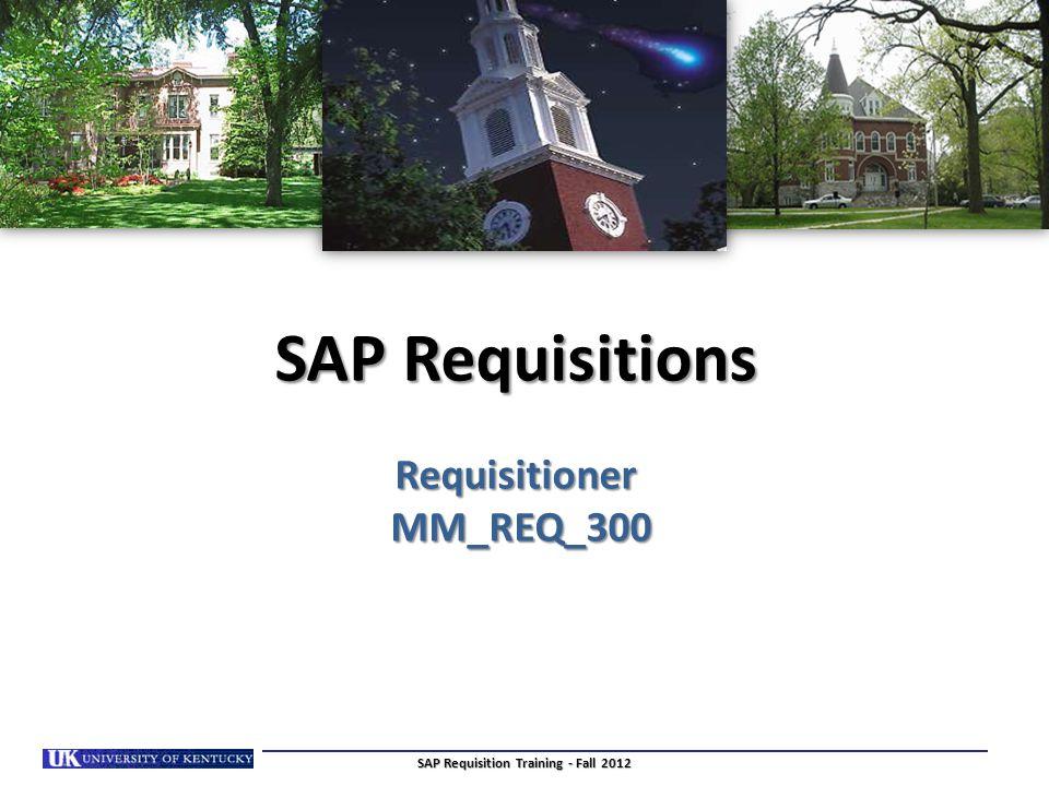 SAP Requisitions Requisitioner MM_REQ_300 SAP Requisition Training - Fall 2012