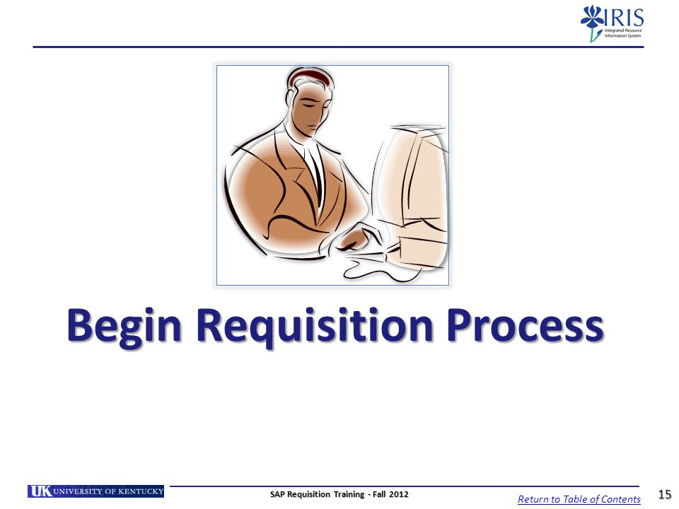 Begin Requisition Process Return to Table of Contents 15 SAP Requisition Training - Fall 2012