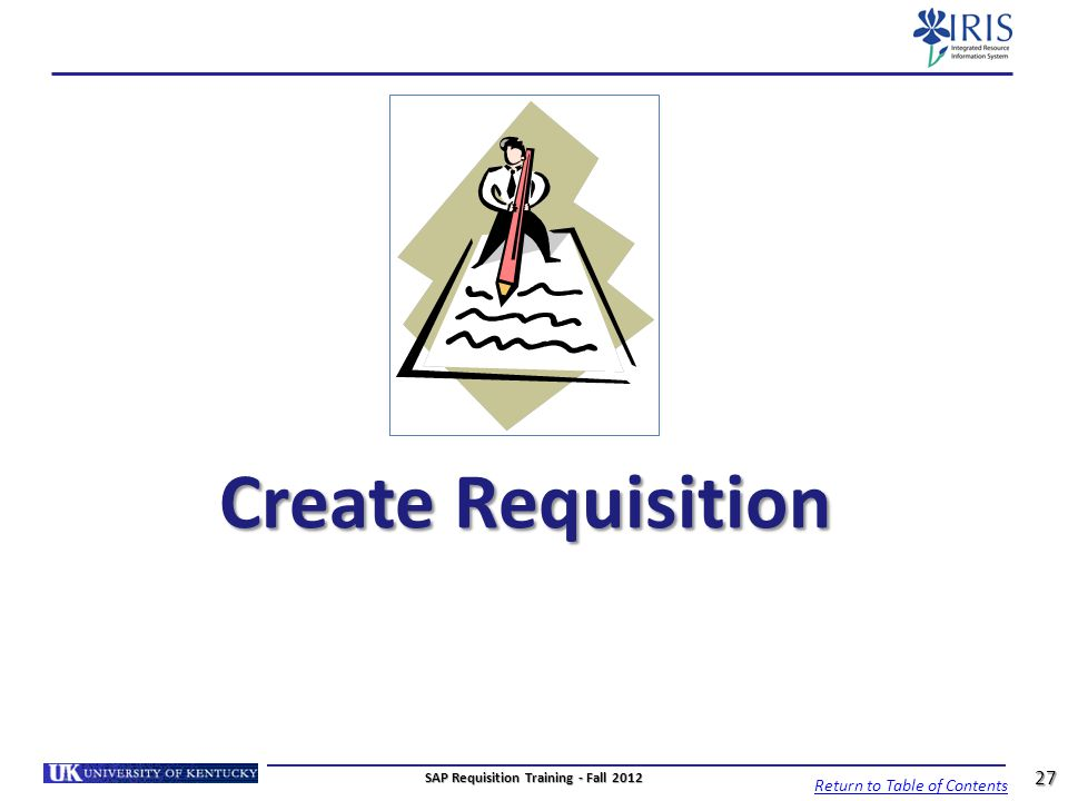 Create Requisition Return to Table of Contents 27 SAP Requisition Training - Fall 2012