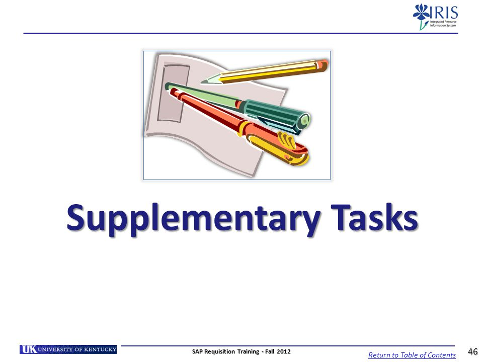 Supplementary Tasks Return to Table of Contents 46 SAP Requisition Training - Fall 2012